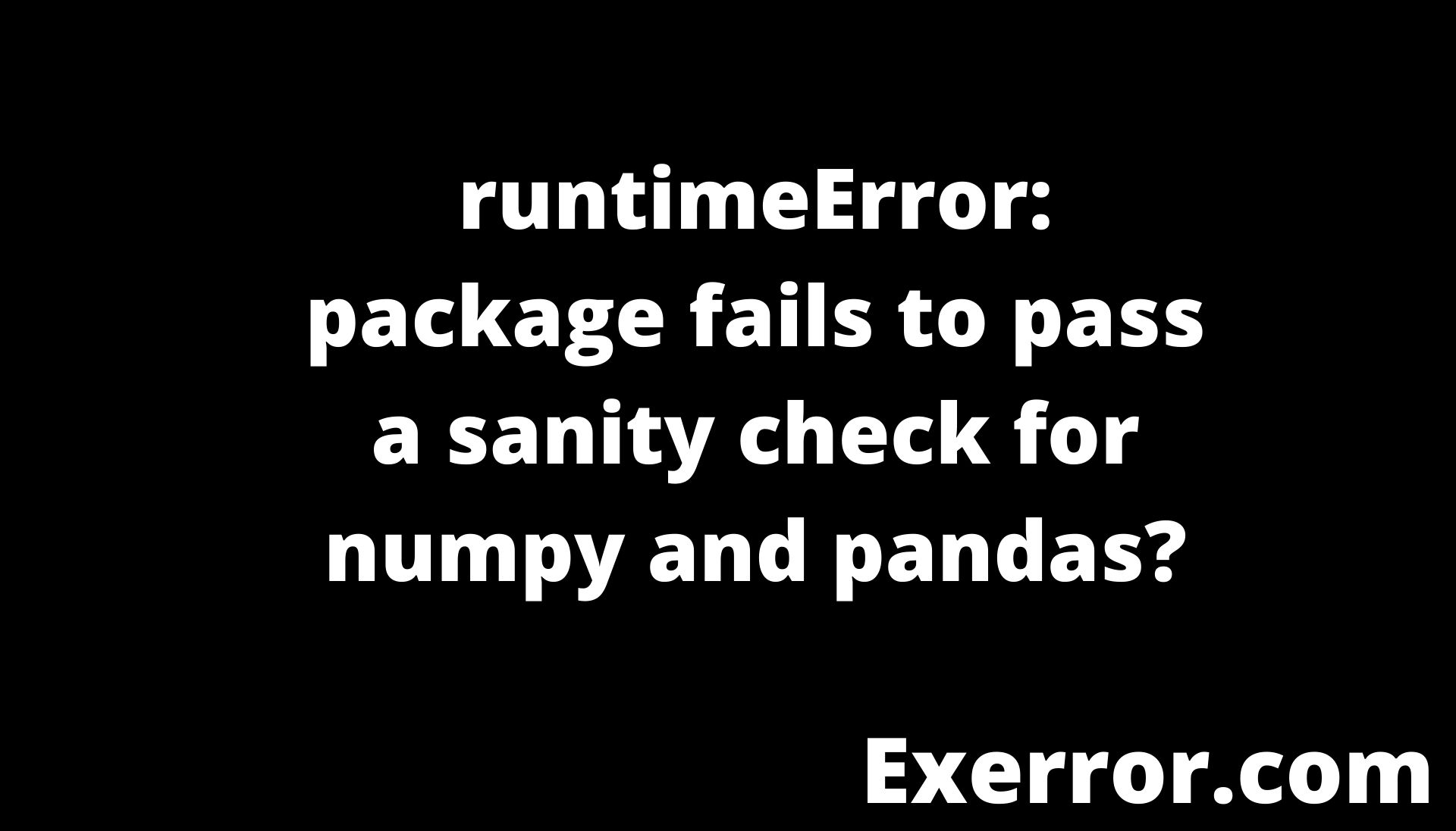 runtimeError package fails to pass a sanity check for numpy and pandas