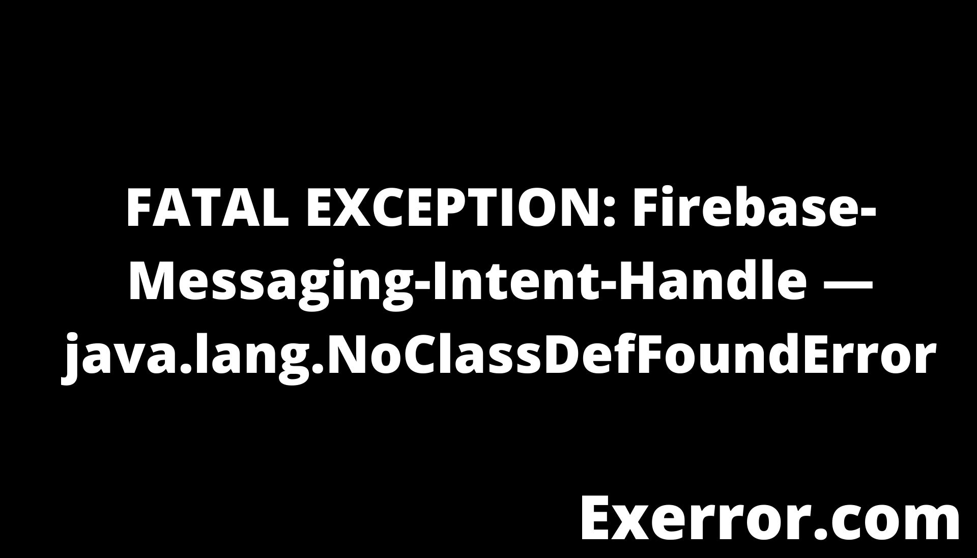 FATAL EXCEPTION: Firebase-Messaging-Intent-Handle — java.lang.NoClassDefFoundError, fatal exception firebase-messaging-intent-handle java.lang.noclassdeffounderror