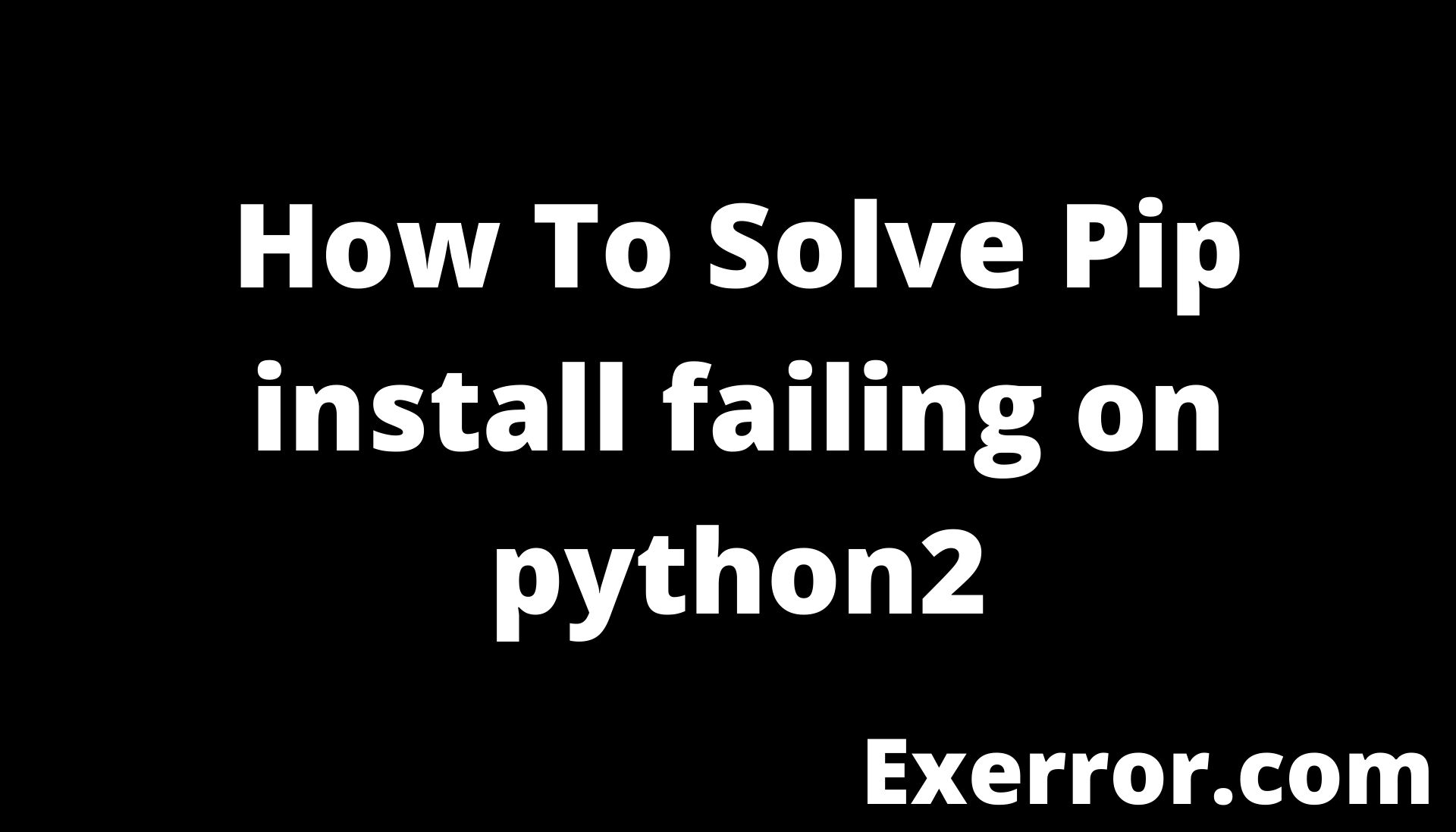 Pip install failing on python2, how to solve Pip install failing on python2, install failing on python2, pip install failing, solve pip install