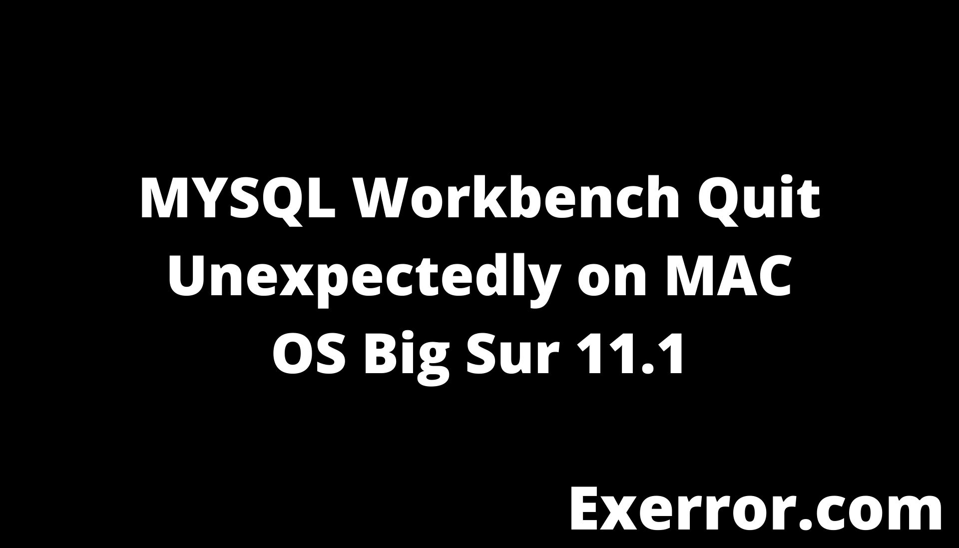 MYSQL Workbench Quit Unexpectedly on MAC OS Big Sur 11.1, workbench quit unexpectedly on mac, mysql quit unexpectedly on mac os, mac os big sur 11.1