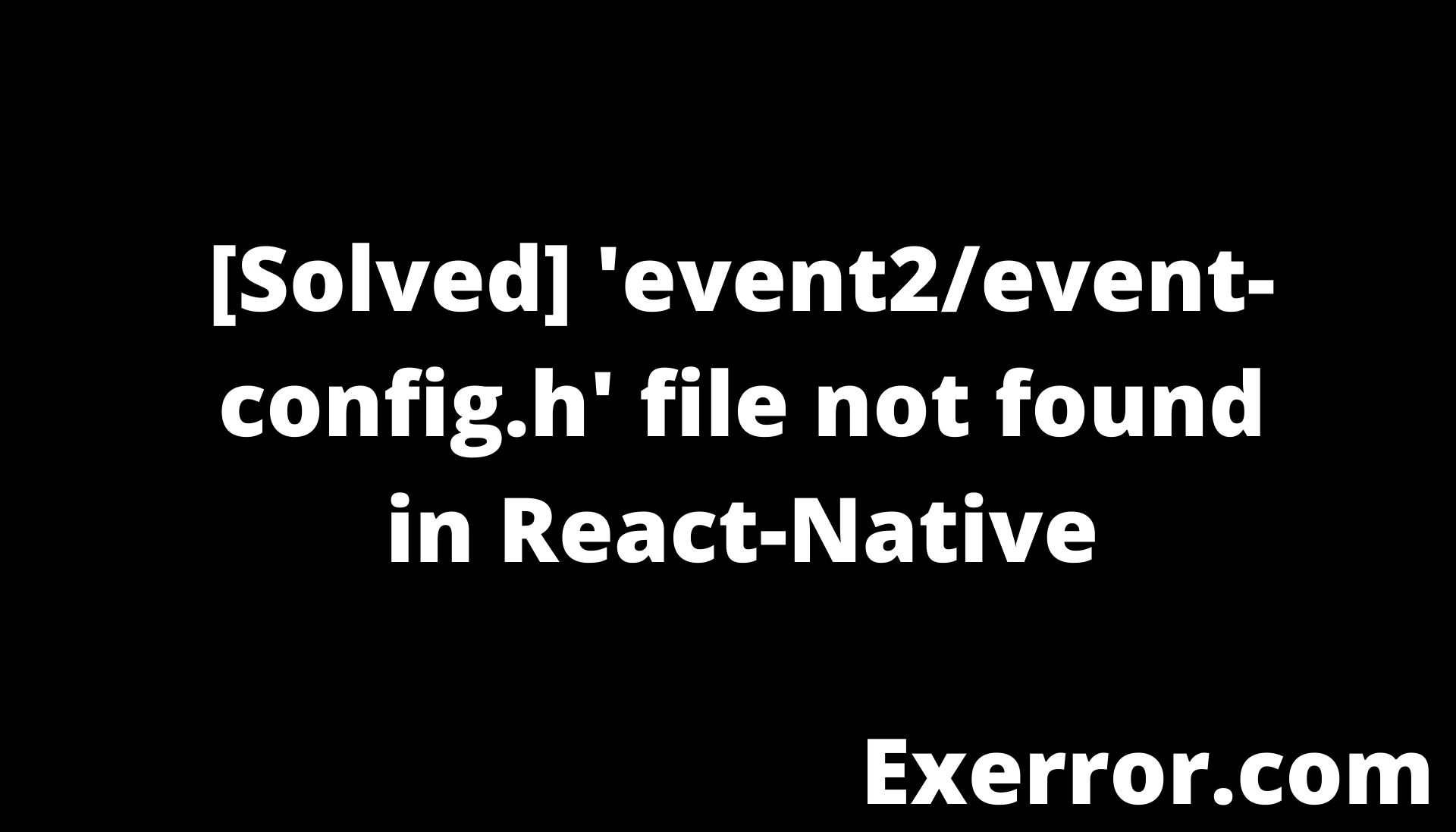 'event2/event-config.h' file not found in React-Native, 'event2/event-config.h' file not found, 'event2/event-config.h' file not found React-Native