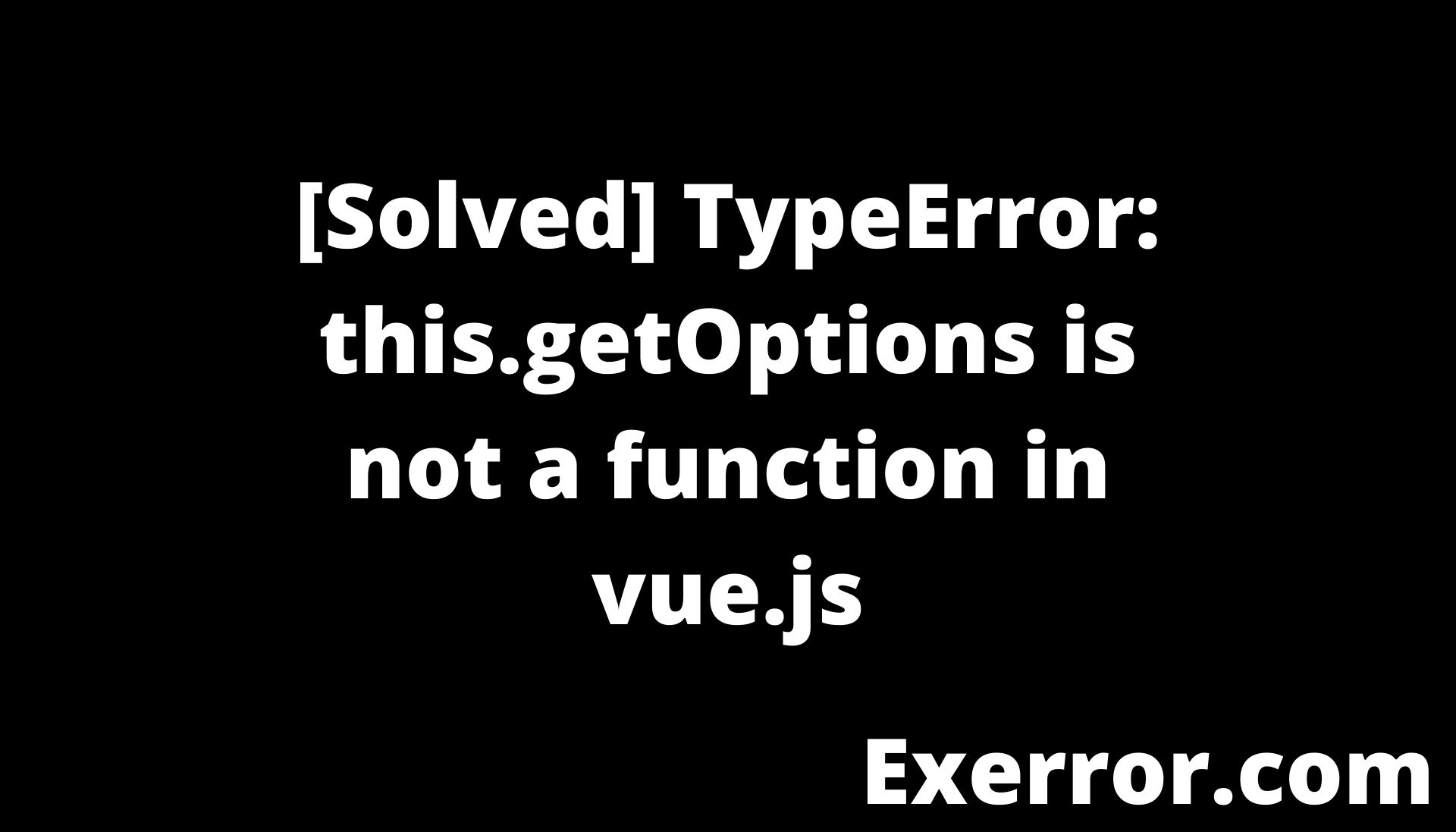 TypeError: this.getOptions is not a function in vue.js, TypeError: this.getOptions is not a function, Syntax Error: TypeError: this.getOptions is not a function