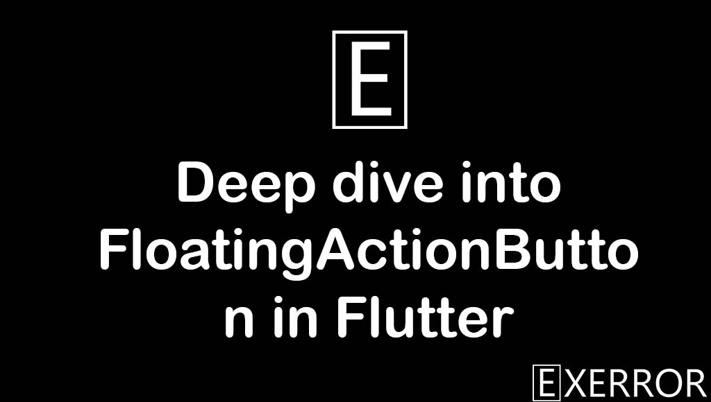 Deep dive into FloatingActionButton in Flutter
