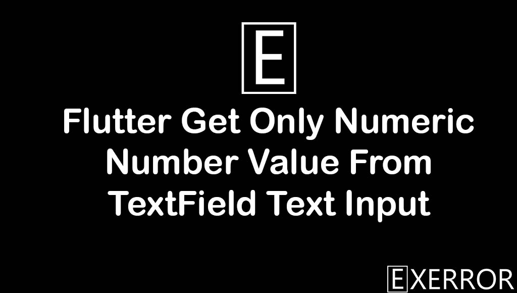 Flutter Get Only Numeric Number Value From TextField Text Input