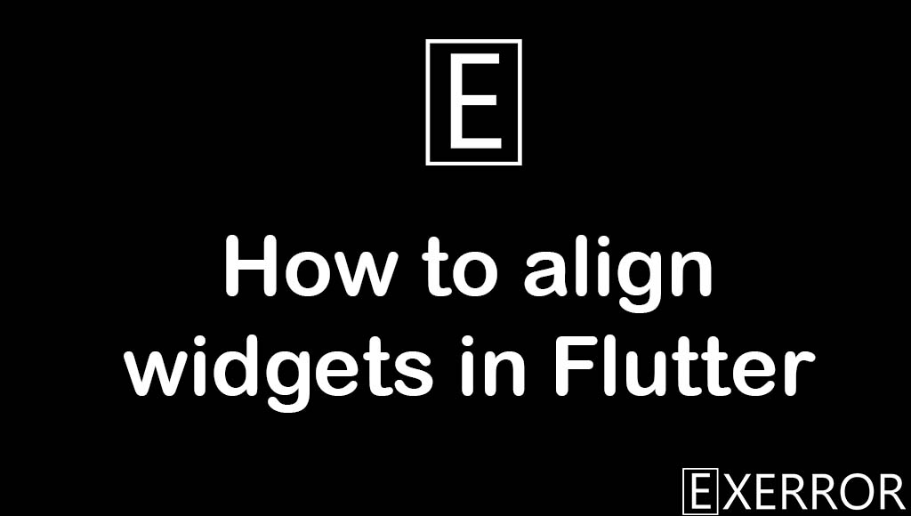 How to align widgets in Flutter