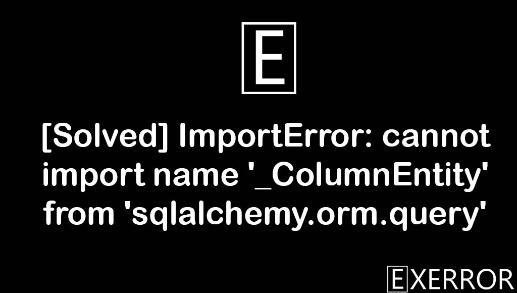 ImportError: cannot import name '_ColumnEntity' from 'sqlalchemy.orm.query', ImportError: cannot import name '_ColumnEntity', import name columnentity from sqlalchemy.orm.query