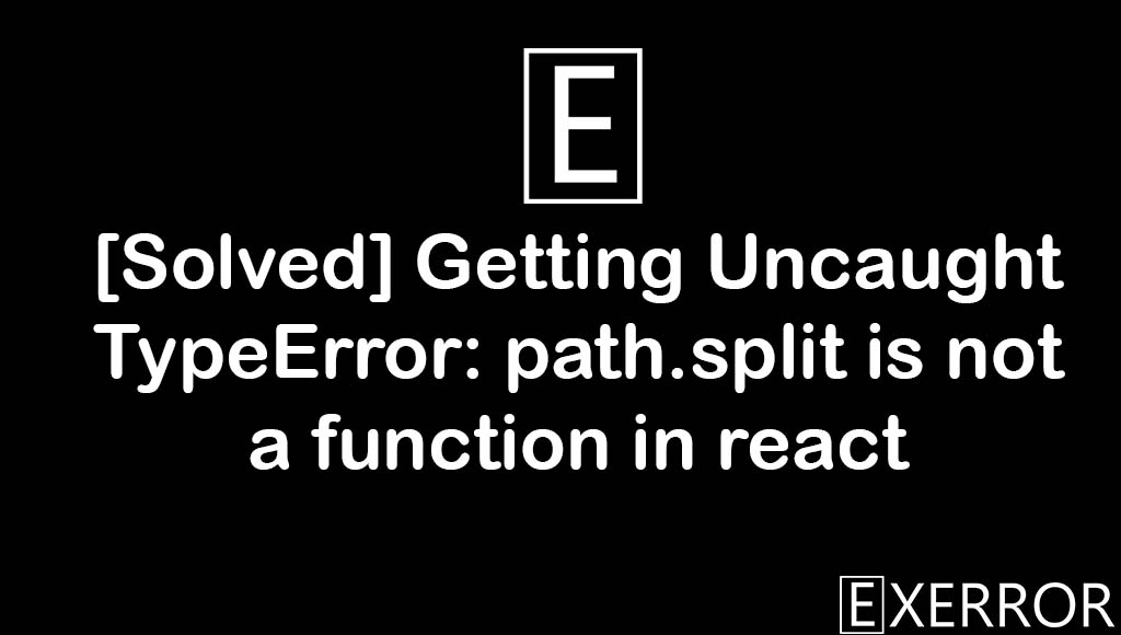 Getting Uncaught TypeError: path.split is not a function in react, Uncaught TypeError: path.split is not a function in react, path.split is not a function in react, uncaught typeerror path.split, getting uncaught typeerror path.split