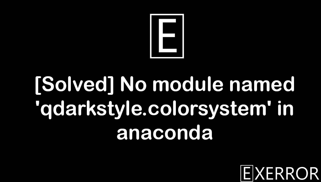 No module named 'qdarkstyle.colorsystem' in anaconda, Spyder ModuleNotFoundError, module named qdarkstyle.colorsystem in anaconda,