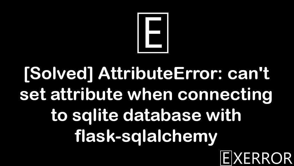 [Solved] AttributeError: can't set attribute when connecting to sqlite database with flask-sqlalchemy