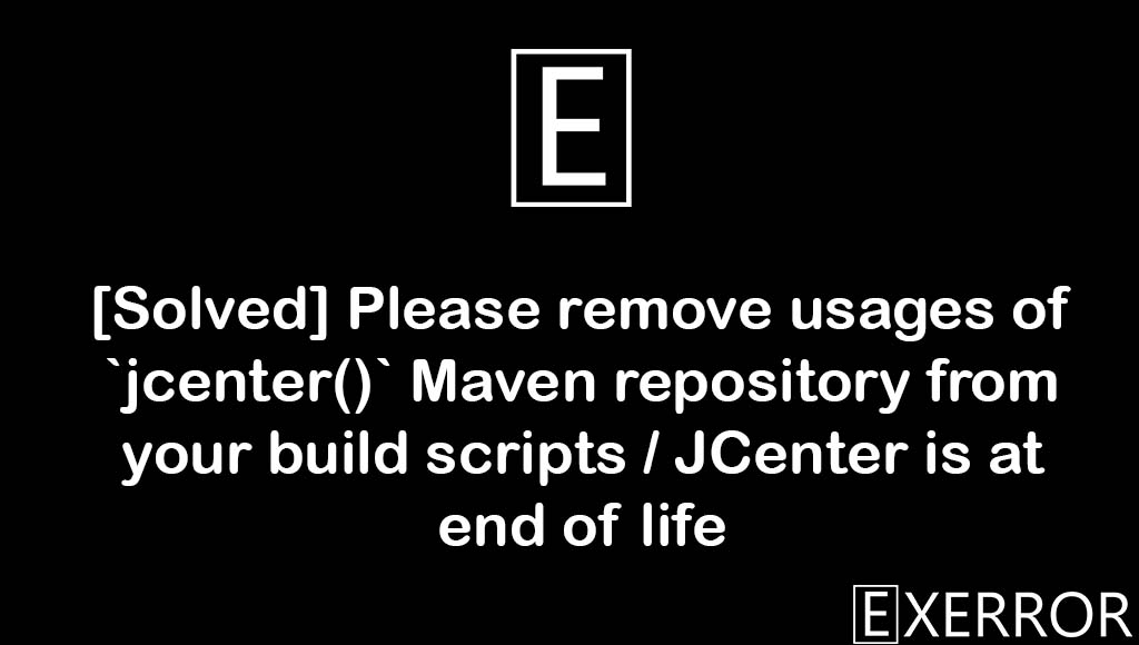 Please remove usages of `jcenter()` Maven repository from your build scripts / JCenter is at end of life, Please remove usages of `jcenter()` Maven repository from your build scripts, remove usages of maven repository, maven repository from your build, repository from your build scripts