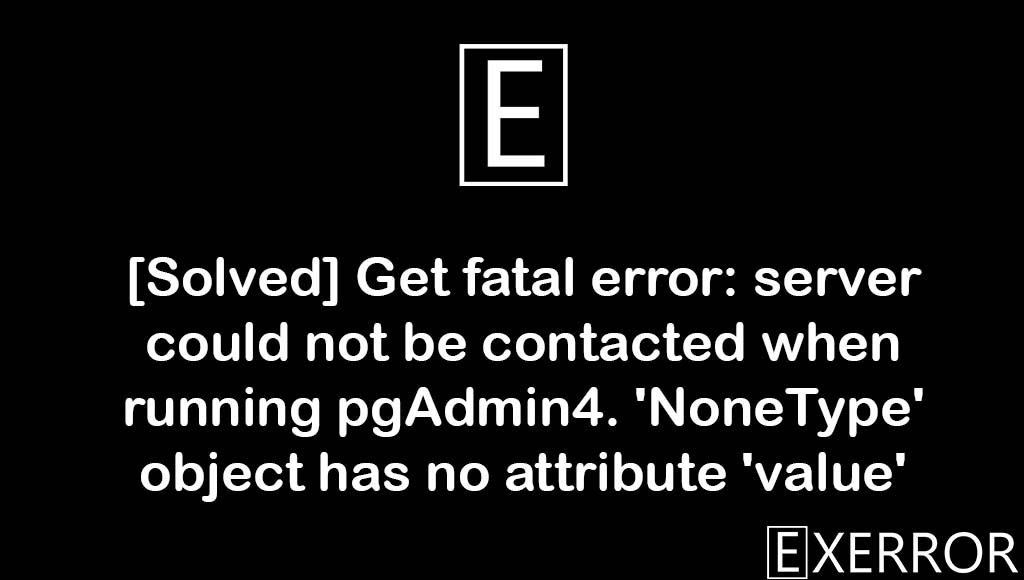 server could not be contacted when running pgAdmin4. 'NoneType' object has no attribute 'value', fatal error: server could not be contacted when running pgAdmin4. 'NoneType' object has no attribute 'value', 'NoneType' object has no attribute 'value', fatal error: server could not be contacted when running pgAdmin4,