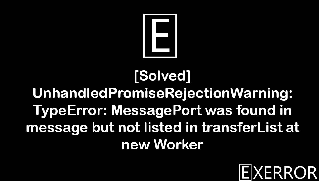 UnhandledPromiseRejectionWarning: TypeError: MessagePort was found in message but not listed in transferList at new Worker, unhandledpromiserejectionwarning typeerror messageport, UnhandledPromiseRejectionWarning: TypeError: MessagePort was found in message, transferlist at new worker error, unhandledpromiserejectionwarning typeerror messageport was found in message but not listed in transferList