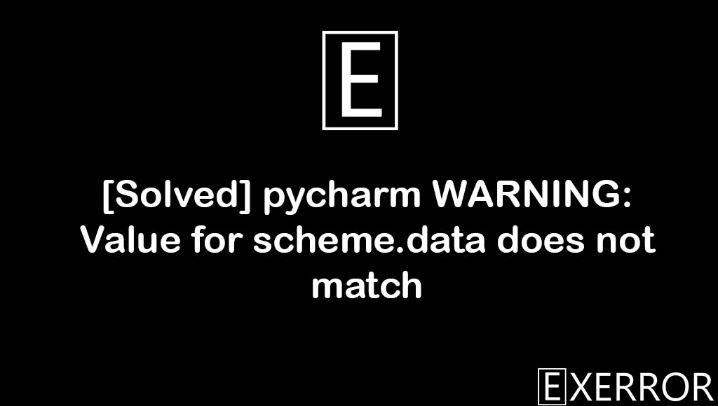 WARNING: Value for scheme.data does not match, Value for scheme.data does not match, pycharm WARNING: Value for scheme.data does not match, warning value for scheme.data, value for scheme.data
