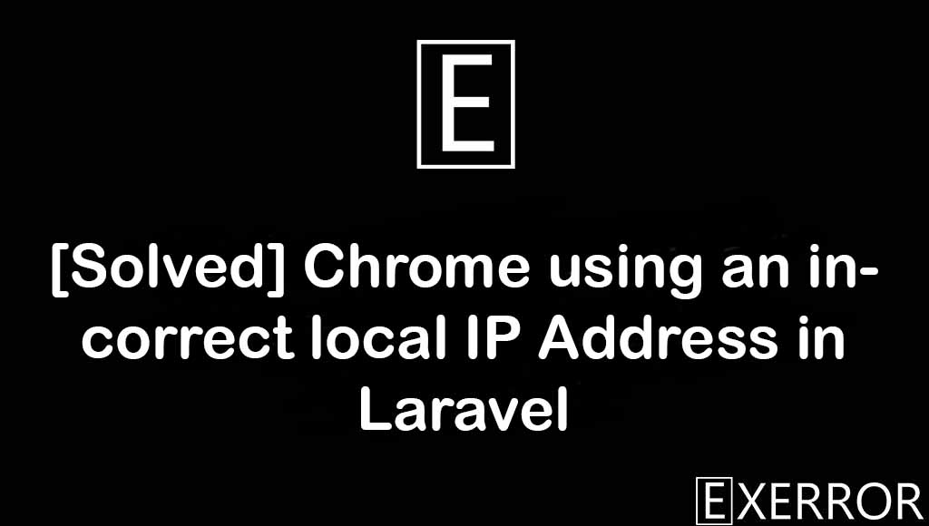 Chrome using an incorrect local IP Address in Laravel, Chrome using an incorrect local IP Address, local ip address in laravel, incorrect local ip address, chrome using an incorrect local