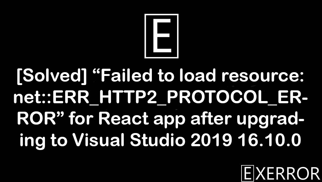 Failed to load resource: net::ERR_HTTP2_PROTOCOL_ERROR, failed to load resource net::err_http2_protocol_error, load resource net::err_http2_protocol_error, failed to load resource, React app after upgrading to Visual Studio 2019 16.10.0