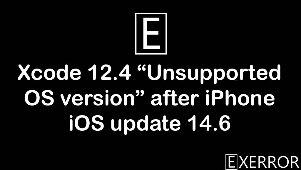"""Xcode 12.4 """"Unsupported OS version"""" after iPhone iOS update 14.6, xcode 12.4 unsupported os version, unsupported os version after iphone update, iphone ios update 14.6 error, """"Unsupported OS version"""" after iPhone iOS update 14.6"""