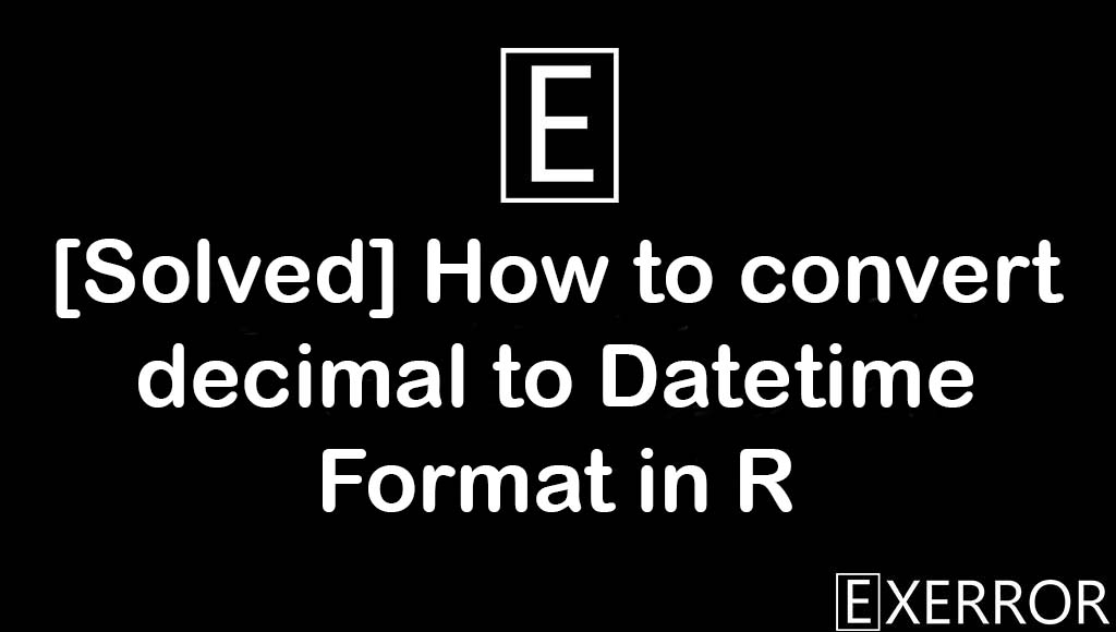 How to convert decimal to Datetime Formate in R, convert decimal to Datetime Format in R, decimal to datetime format in R, datetime formate in r