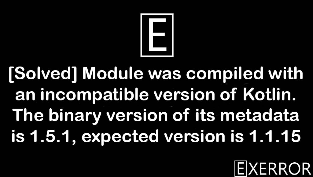 Module was compiled with an incompatible version of Kotlin. The binary version of its metadata is 1.5.1, expected version is 1.1.15, Module was compiled with an incompatible version of Kotlin, The binary version of its metadata is 1.5.1, expected version is 1.1.15, compiled with an incompatible version of kotlin, incompatible version of kotlin