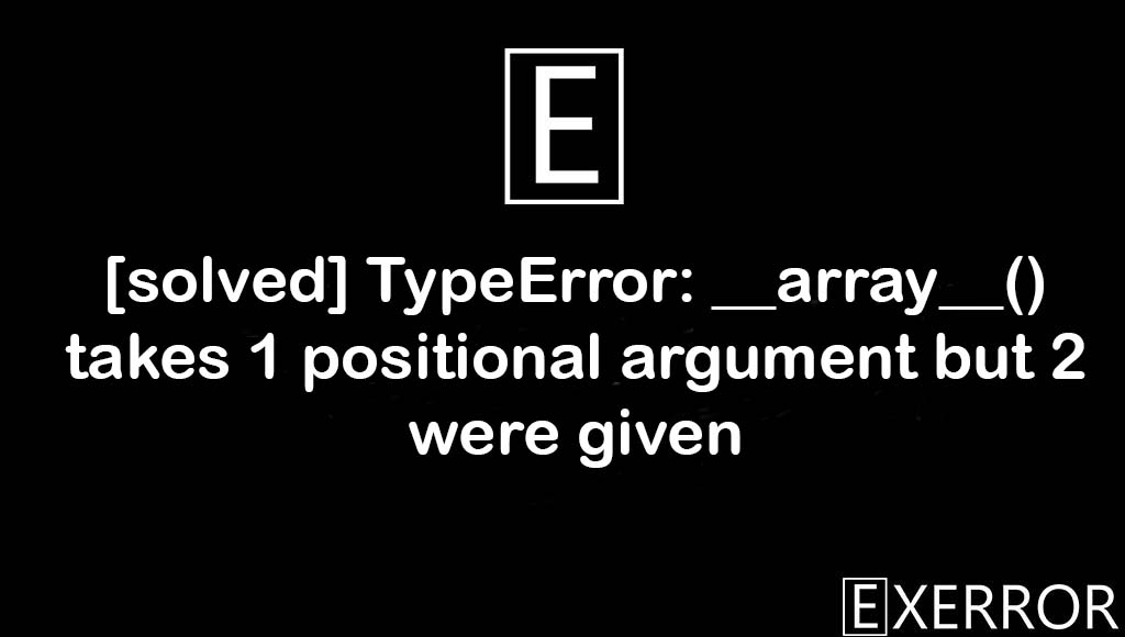 TypeError: array() takes 1 positional argument but 2 were given, array() takes 1 positional argument but 2 were given, TypeError: array() takes 1 positional argument, 1 positional argument but 2 were given, TypeError: __array__() takes 1 positional argument but 2 were given