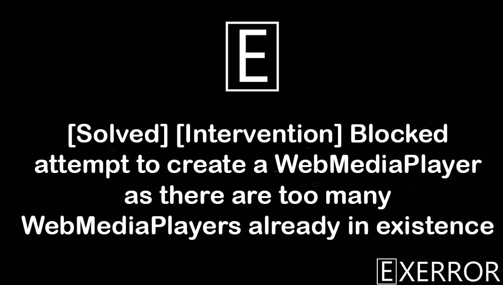 Blocked attempt to create a WebMediaPlayer, Blocked attempt to create a WebMediaPlayer as there are too many WebMediaPlayers already in existence, WebMediaPlayer as there are too many WebMediaPlayers already in existence, attempt to create a webmediaplayer, webmediaplayers already in existence error