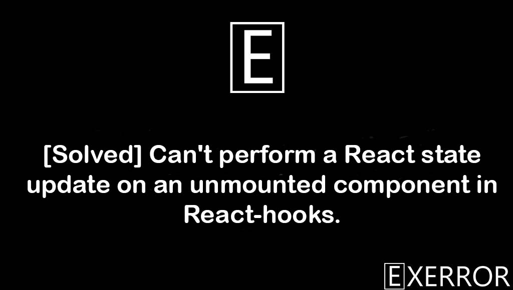 Can't perform a React state update on an unmounted component in React-hooks, update on an unmounted component, unmounted component in react-hooks error, perform a react state update, Can't perform a React state update on an unmounted component