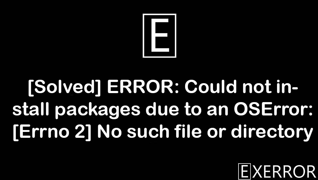 ERROR: Could not install packages due to an OSError: [Errno 2] No such file or directory, ERROR: Could not install packages due to an OSError, [Errno 2] No such file or directory, Could not install packages due to an OSError, No such file or directory