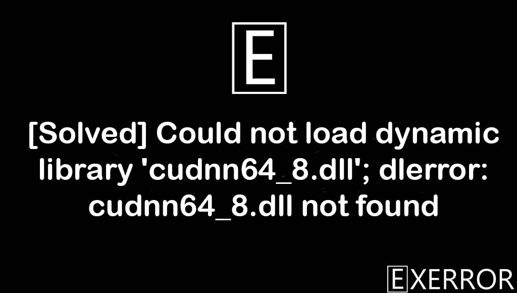 Could not load dynamic library 'cudnn64_8.dll'; dlerror: cudnn64_8.dll not found, Could not load dynamic library 'cudnn64_8.dll', dlerror: cudnn64_8.dll not found, load dynamic library cudnn64_8.dll, dynamic library cudnn64_8.dll