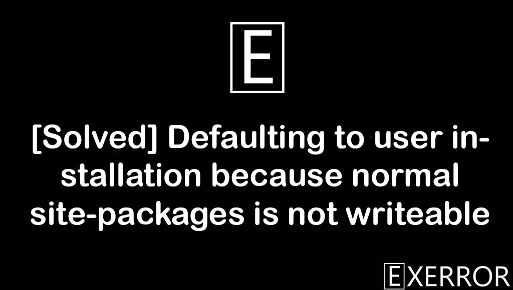Defaulting to user installation because normal site-packages is not writeable Python, user installation because normal site-packages is not writeable, Defaulting to user installation because normal site-packages is not writeable, defaulting to user installation, installation because normal site-packages is not writeable