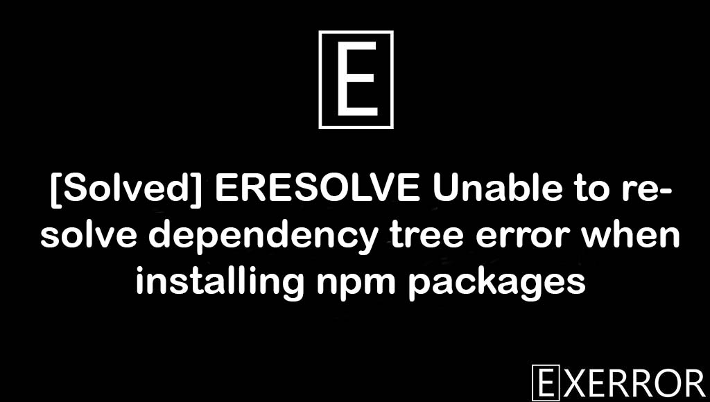 ERESOLVE Unable to resolve dependency tree error when installing npm packages, Unable to resolve dependency tree error when installing npm packages, resolve dependency tree error when installing npm packages, unable to resolve dependency tree, eresolve unable to resolve dependency