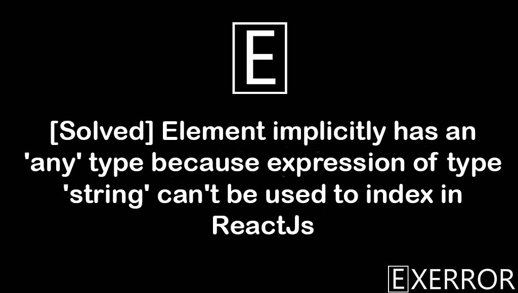 Element implicitly has an 'any' type because expression of type 'string' can't be used to index in ReactJs, expression of type 'string' can't be used to index in ReactJs, Element implicitly has an 'any' type, 'any' type because expression of type 'string' can't be used to index, Element implicitly has an 'any' type because expression of type 'string'
