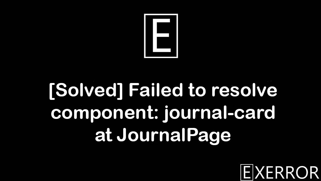 Failed to resolve component: journal-card at JournalPage, failed to resolve component journal-card, resolve component journal-card at journalpage, component journal-card at journalpage error, resolve component journal-card
