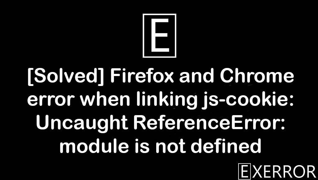 Firefox and Chrome error when linking js-cookie: Uncaught ReferenceError: module is not defined, Uncaught ReferenceError: module is not defined, when linking js-cookie: Uncaught ReferenceError: module is not defined, Firefox and Chrome error when linking js-cookie: Uncaught ReferenceError, Firefox and Chrome error when linking js-cookie