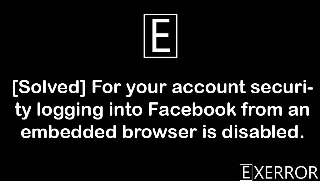 For your account security logging into Facebook from an embedded browser is disabled, logging into Facebook from an embedded browser is disabled, For your account security logging into Facebook, account security logging into facebook, facebook from an embedded browser