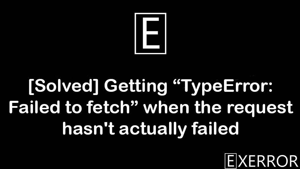 """Getting """"TypeError: Failed to fetch"""" when the request hasn't actually failed, TypeError: Failed to fetch, Failed to fetch, TypeError Failed to fetch, getting typeerror failed to fetch"""