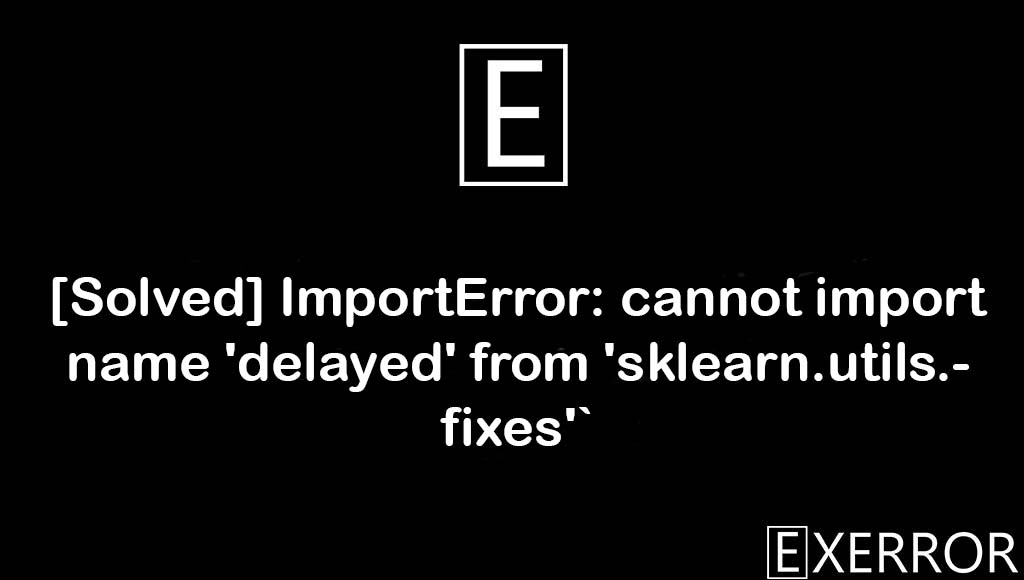 ImportError: cannot import name 'delayed' from 'sklearn.utils.fixes'`, cannot import name 'delayed' from 'sklearn.utils.fixes'`, import name delayed from sklearn.utils.fixes, name delayed from sklearn.utils.fixes error, delayed from sklearn.utils.fixes error