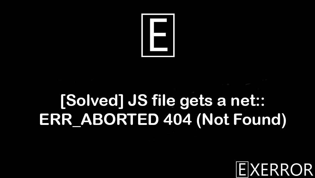 JS file gets a net::ERR_ABORTED 404 (Not Found), JS file gets a net::ERR_ABORTED 404, ERR_ABORTED 404, JS file gets a net, gets a net::ERR_ABORTED 404