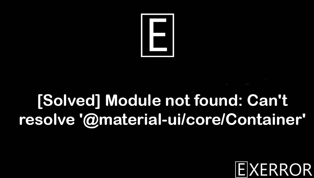 Module not found: Can't resolve '@material-ui/core/Container', Can't resolve '@material-ui/core/Container', Module not found: Can't resolve, @material-ui/core/Container, resolve @material-ui/core/container