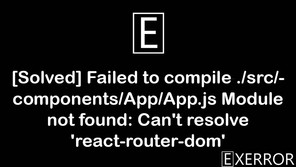 Failed to compile ./src/components/App/App.js Module not found: Can't resolve 'react-router-dom', Module not found: Can't resolve 'react-router-dom', Module not found Can't resolve react-router-dom, failed to compile./src/components/app/app.js module, resolve react-router-dom error