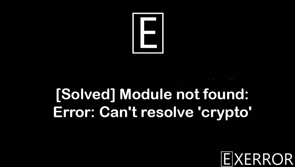 Module not found: Error: Can't resolve 'crypto', Can't resolve 'crypto', Module not found: Error, resolve crypto error, Module not found: Error: Can't resolve