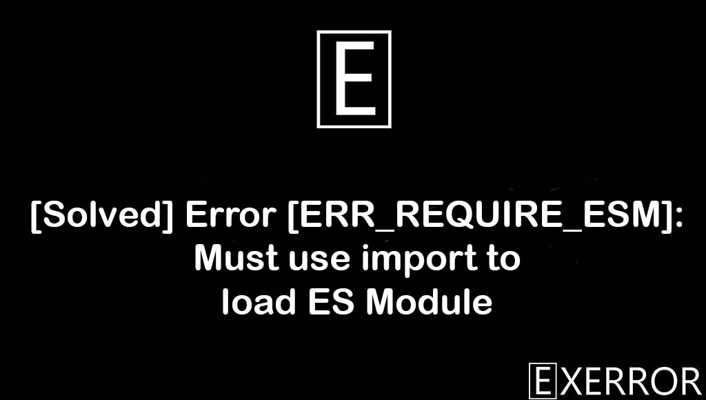Error [ERR_REQUIRE_ESM]: Must use import to load ES Module, Must use import to load ES Module, import to load es module, load es module error, [ERR_REQUIRE_ESM]: Must use import to load ES Module