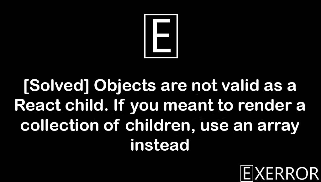 Objects are not valid as a React child. If you meant to render a collection of children, use an array instead, If you meant to render a collection of children use an array instead, Objects are not valid as a React child. If you meant to render a collection of children, render a collection of children, Objects are not valid as a React child