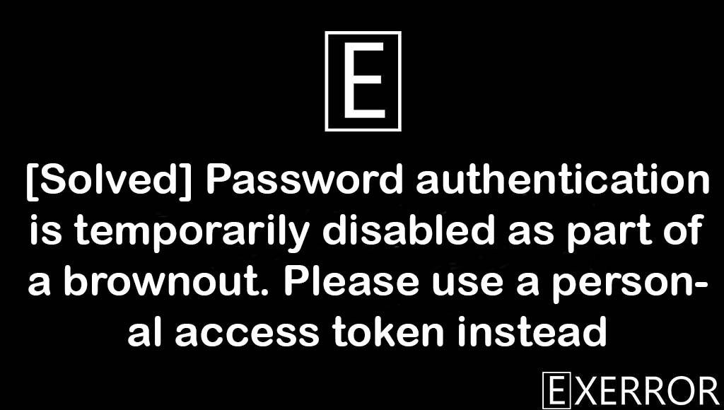 Password authentication is temporarily disabled as part of a brownout. Please use a personal access token instead, Password authentication is temporarily disabled as part of a brownout, Please use a personal access token instead, Password authentication is temporarily disabled, part of a brownout. Please use a personal access token instead
