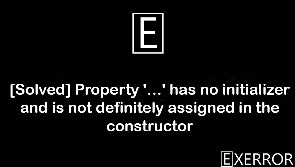 Property '…' has no initializer and is not definitely assigned in the constructor, no initializer and is not definitely assigned in the constructor, definitely assigned in the constructor, Property has no initializer, assigned in the constructor