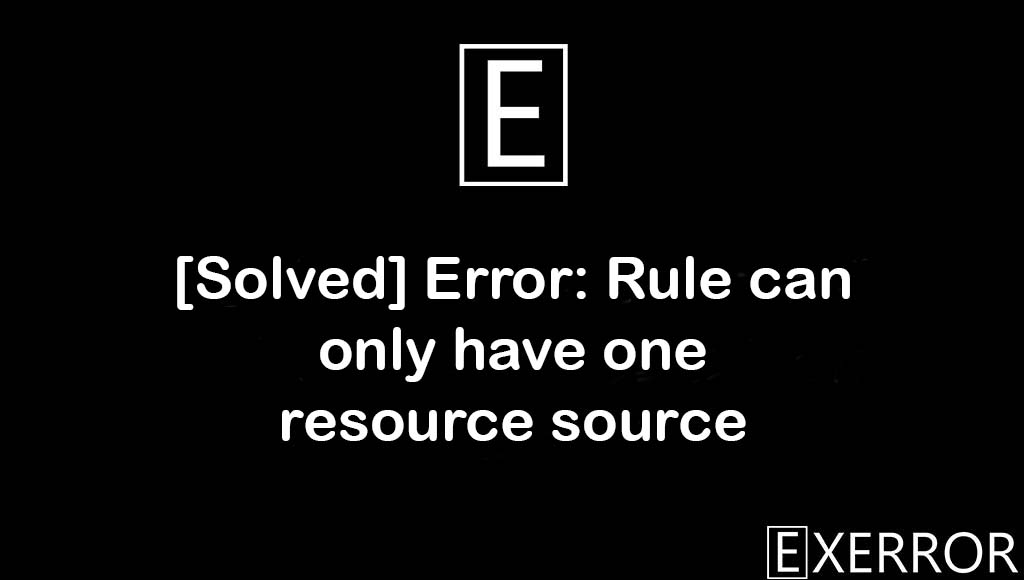 Error: Rule can only have one resource source, Rule can only have one resource source, Error: Rule can only have one resource, Rule can only have one resource, Error: Rule can only