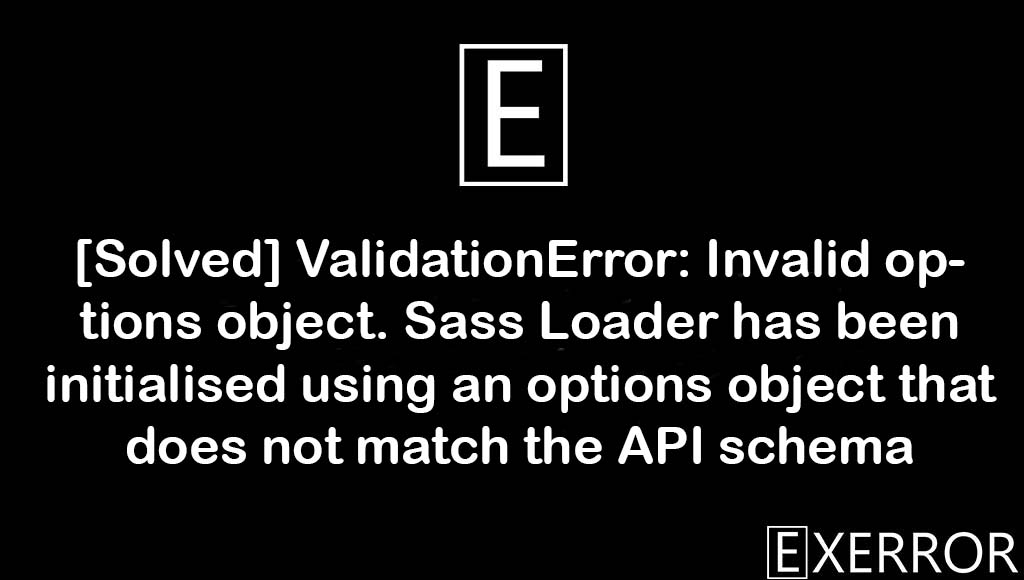 ValidationError: Invalid options object. Sass Loader has been initialised using an options object that does not match the API schema, Sass Loader has been initialised using an options object that does not match the API schema, ValidationError: Invalid options object, Sass Loader has been initialised using an options, validationerror invalid options object