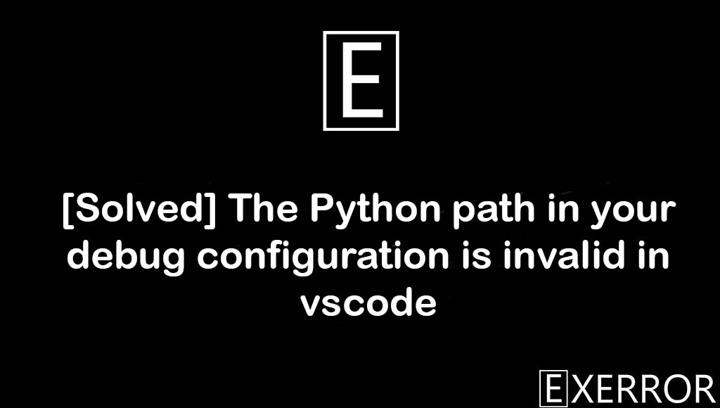 The Python path in your debug configuration is invalid in vscode, Python path in your debug configuration is invalid in vscode, Python path in your debug configuration is invalid, path in your debug configuration, python path in your debug