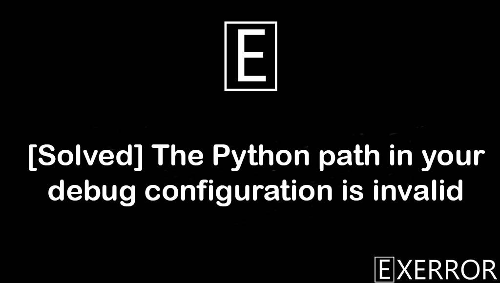 The Python path in your debug configuration is invalid, Python path in your debug configuration is invalid, path in your debug configuration is invalid, path in your debug configuration, debug configuration is invalid