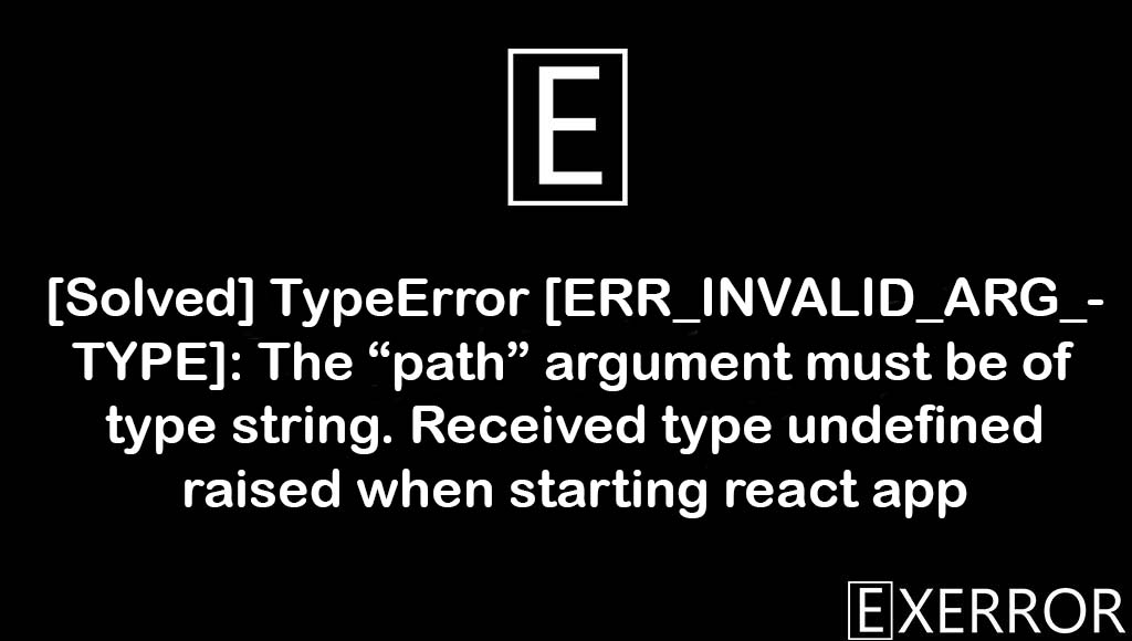 """TypeError [ERR_INVALID_ARG_TYPE]: The """"path"""" argument must be of type string. Received type undefined raised when starting react app, The """"path"""" argument must be of type string. Received type undefined raised when starting react app, argument must be of type string. Received type undefined raised when starting react app, Received type undefined raised when starting react app, The """"path"""" argument must be of type string"""
