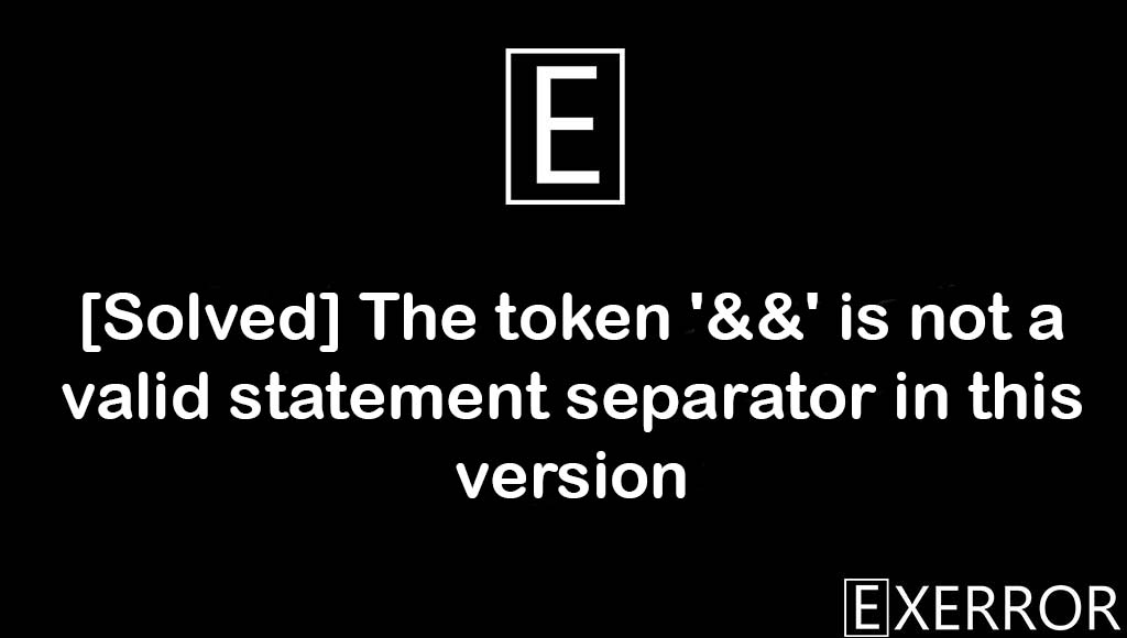 The token '&&' is not a valid statement separator in this version, '&&' is not a valid statement separator in this version, statement separator in this version, valid statement separator, && is not a valid statement separator