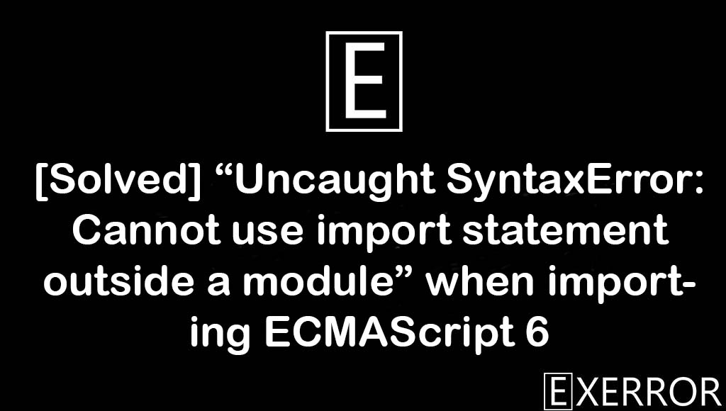 Uncaught SyntaxError: Cannot use import statement outside a module, Cannot use import statement outside a module, Uncaught SyntaxError, Uncaught SyntaxError: Cannot use import statement, import statement outside a module